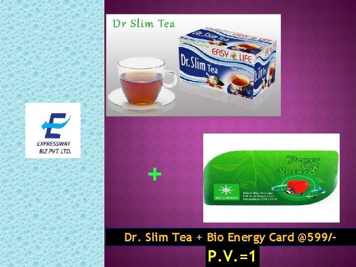 + Dr. Slim Tea + Bio Energy Card @599/- P. V. =1