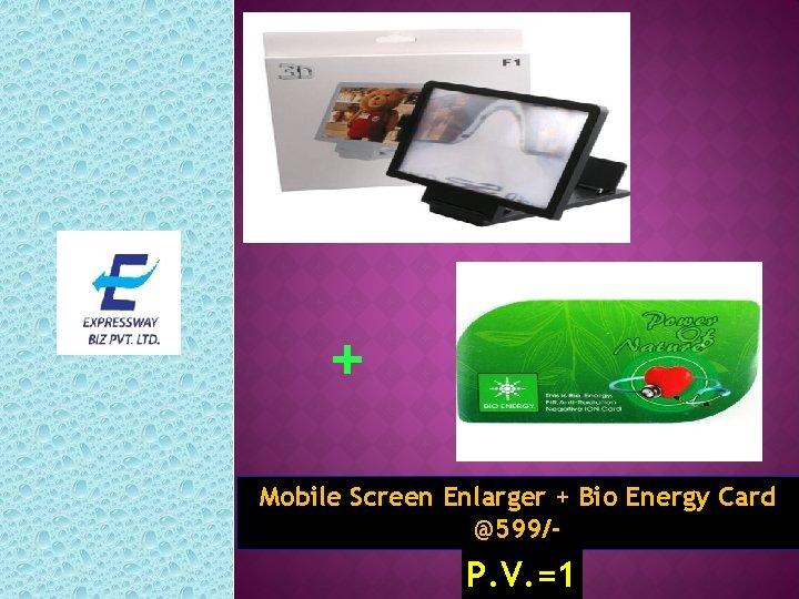 + Mobile Screen Enlarger + Bio Energy Card @599/- P. V. =1