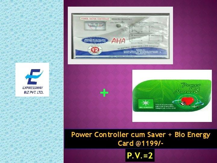 + Power Controller cum Saver + Bio Energy Card @1199/- P. V. =2