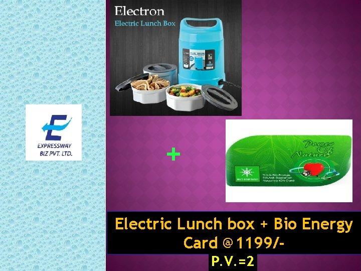 + Electric Lunch box + Bio Energy Card @1199/P. V. =2