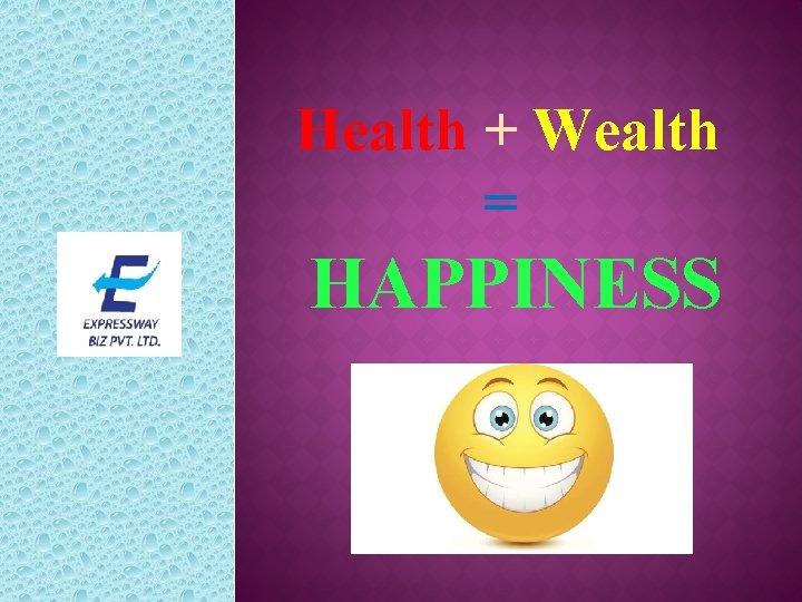 Health + Wealth = HAPPINESS