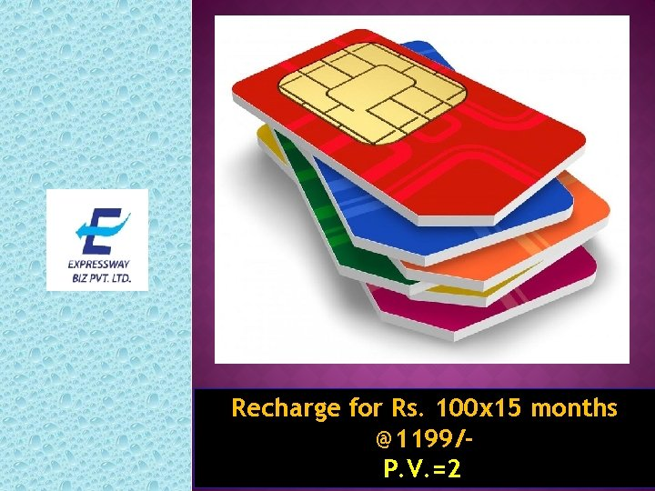 Recharge for Rs. 100 x 15 months @1199/P. V. =2