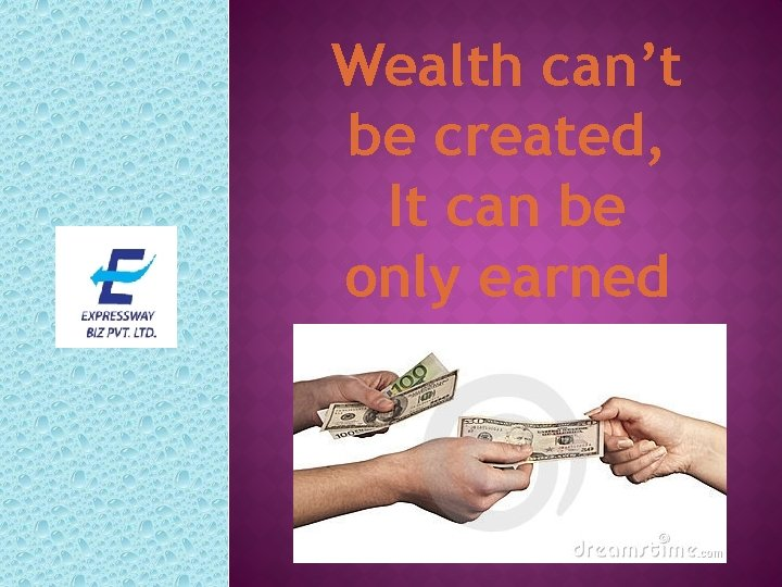 Wealth can't be created, It can be only earned