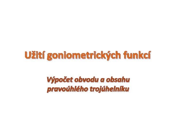 Užití goniometrických funkcí Výpočet obvodu a obsahu pravoúhlého trojúhelníku
