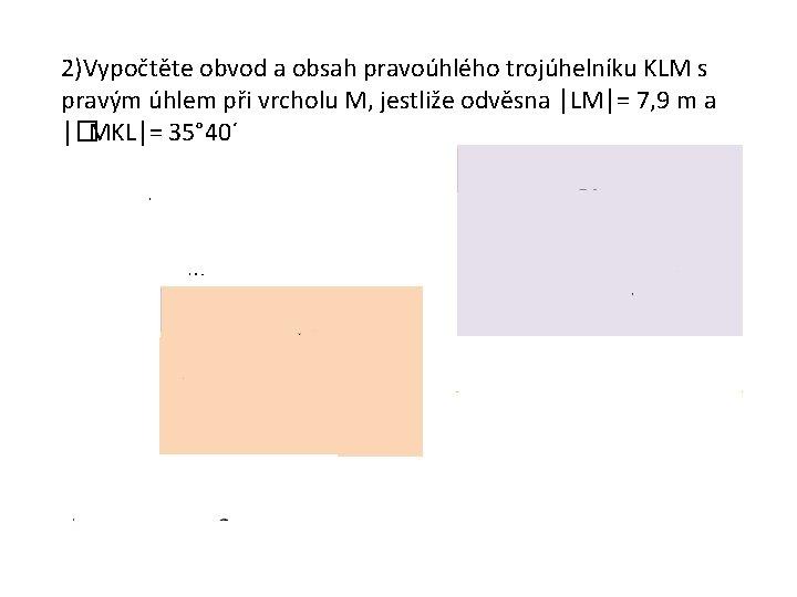 2)Vypočtěte obvod a obsah pravoúhlého trojúhelníku KLM s pravým úhlem při vrcholu M, jestliže