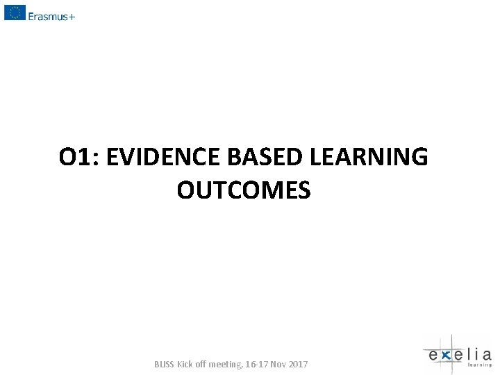 O 1: EVIDENCE BASED LEARNING OUTCOMES BLISS Kick off meeting, 16 -17 Nov 2017