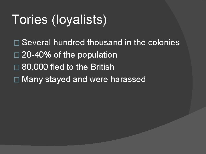 Tories (loyalists) � Several hundred thousand in the colonies � 20 -40% of the