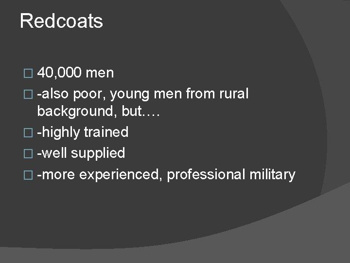 Redcoats � 40, 000 men � -also poor, young men from rural background, but….