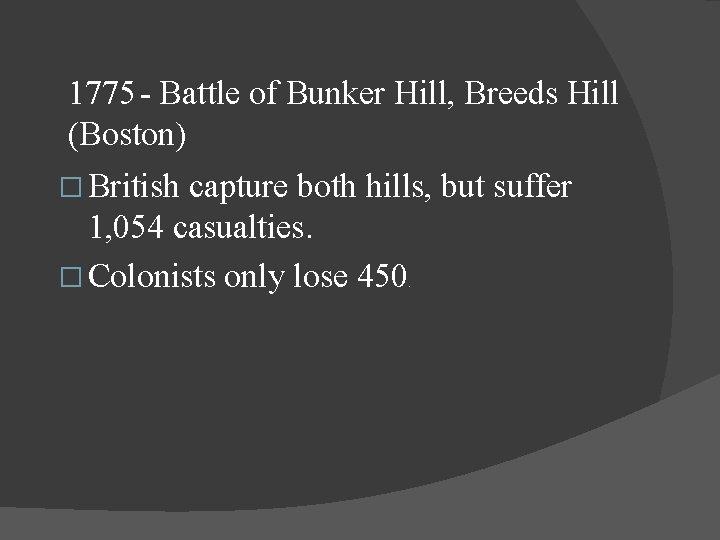 1775 - Battle of Bunker Hill, Breeds Hill (Boston) � British capture both hills,