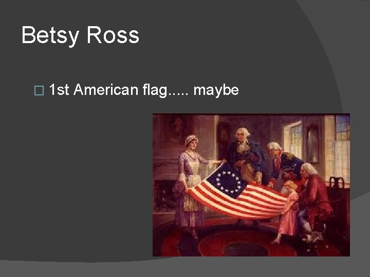 Betsy Ross � 1 st American flag. . . maybe