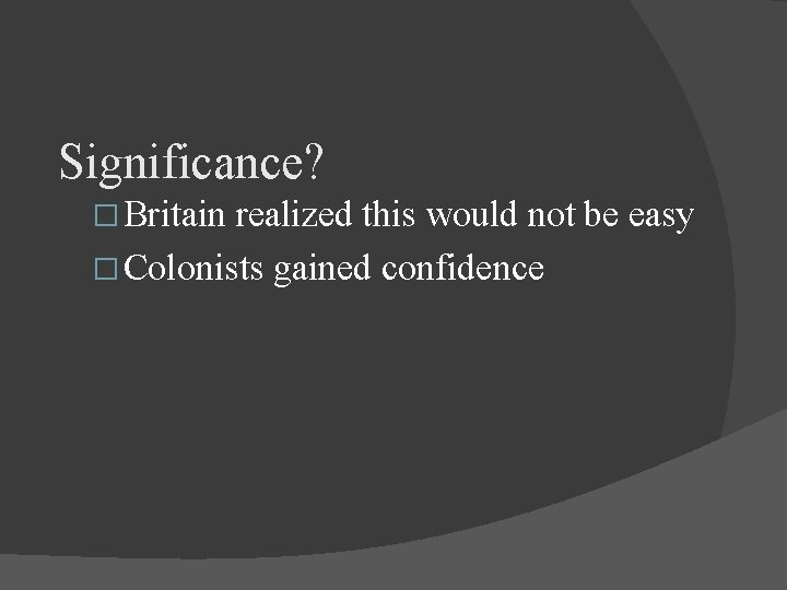 Significance? � Britain realized this would not be easy � Colonists gained confidence