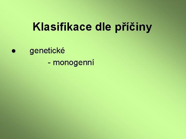 Klasifikace dle příčiny ● genetické - monogenní