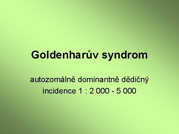 Goldenharův syndrom autozomálně dominantně dědičný incidence 1 : 2 000 - 5 000