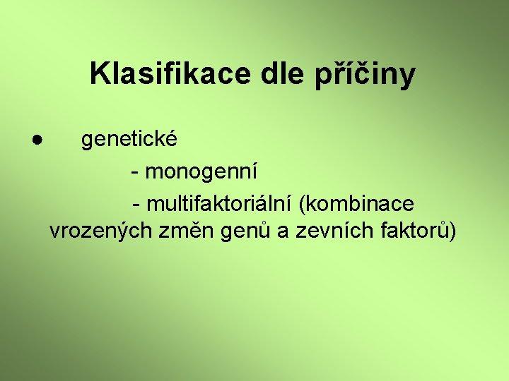 Klasifikace dle příčiny ● genetické - monogenní - multifaktoriální (kombinace vrozených změn genů a