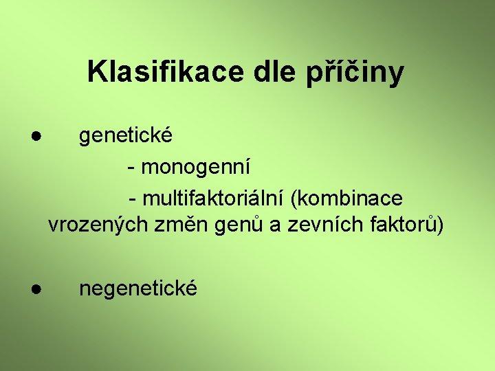 Klasifikace dle příčiny ● ● genetické - monogenní - multifaktoriální (kombinace vrozených změn genů