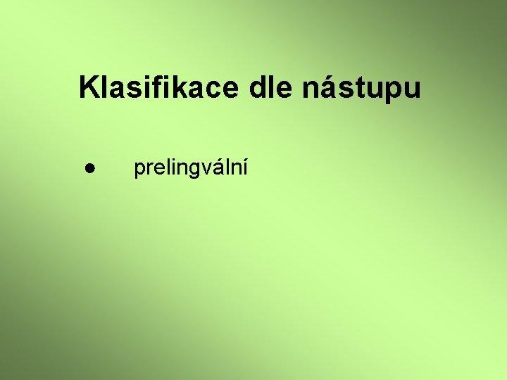Klasifikace dle nástupu ● prelingvální