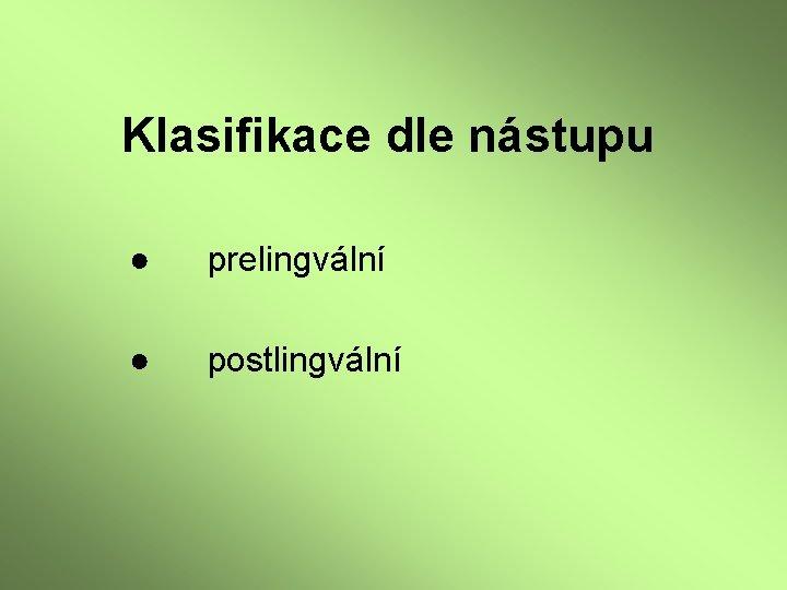 Klasifikace dle nástupu ● prelingvální ● postlingvální