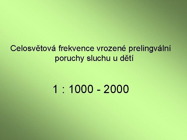 Celosvětová frekvence vrozené prelingvální poruchy sluchu u dětí 1 : 1000 - 2000