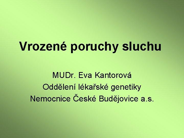 Vrozené poruchy sluchu MUDr. Eva Kantorová Oddělení lékařské genetiky Nemocnice České Budějovice a. s.