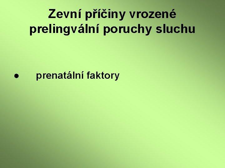 Zevní příčiny vrozené prelingvální poruchy sluchu ● prenatální faktory