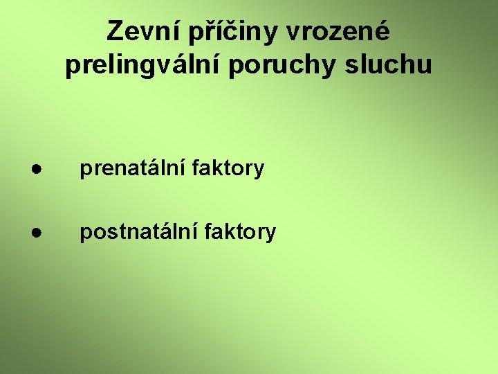Zevní příčiny vrozené prelingvální poruchy sluchu ● prenatální faktory ● postnatální faktory