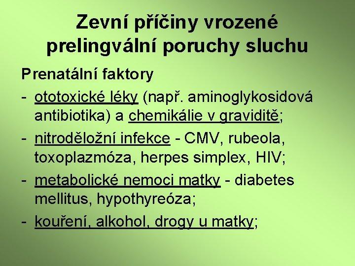 Zevní příčiny vrozené prelingvální poruchy sluchu Prenatální faktory - ototoxické léky (např. aminoglykosidová antibiotika)