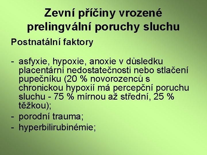 Zevní příčiny vrozené prelingvální poruchy sluchu Postnatální faktory - asfyxie, hypoxie, anoxie v důsledku