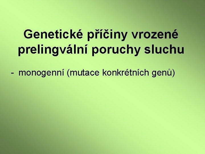 Genetické příčiny vrozené prelingvální poruchy sluchu - monogenní (mutace konkrétních genů)