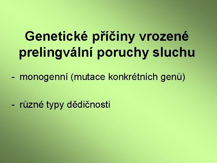 Genetické příčiny vrozené prelingvální poruchy sluchu - monogenní (mutace konkrétních genů) - různé typy