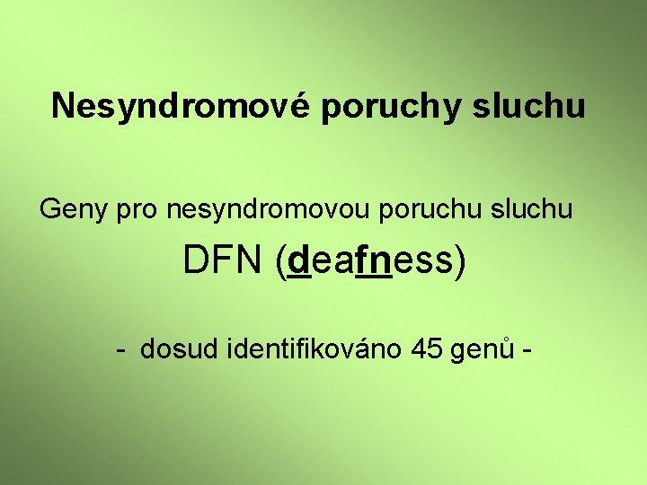 Nesyndromové poruchy sluchu Geny pro nesyndromovou poruchu sluchu DFN (deafness) - dosud identifikováno 45