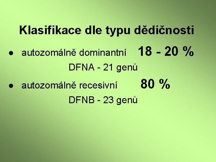 Klasifikace dle typu dědičnosti ● autozomálně dominantní 18 - 20 % DFNA - 21
