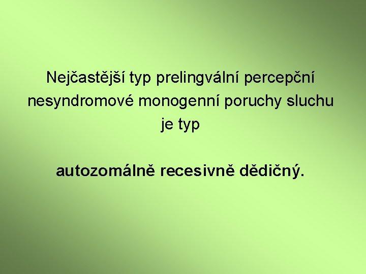 Nejčastější typ prelingvální percepční nesyndromové monogenní poruchy sluchu je typ autozomálně recesivně dědičný.