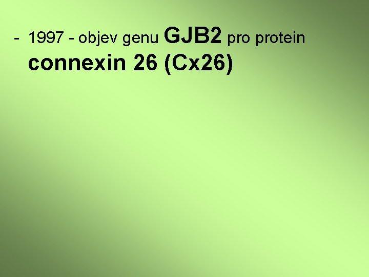 - 1997 - objev genu GJB 2 protein connexin 26 (Cx 26)