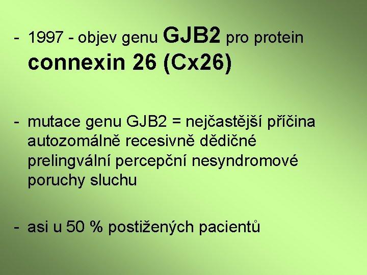 - 1997 - objev genu GJB 2 protein connexin 26 (Cx 26) - mutace