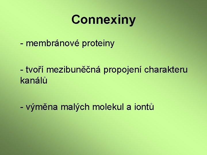 Connexiny - membránové proteiny - tvoří mezibuněčná propojení charakteru kanálů - výměna malých molekul
