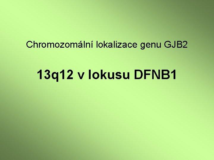 Chromozomální lokalizace genu GJB 2 13 q 12 v lokusu DFNB 1