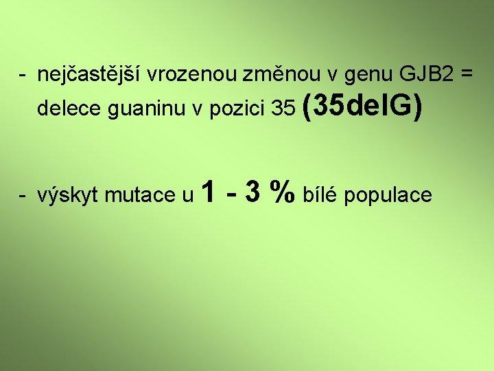 - nejčastější vrozenou změnou v genu GJB 2 = delece guaninu v pozici 35