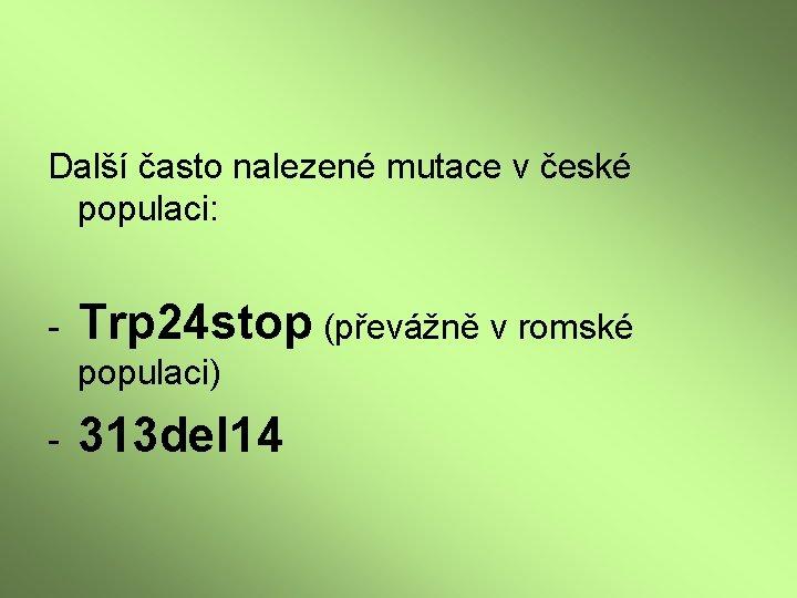 Další často nalezené mutace v české populaci: - Trp 24 stop (převážně v romské