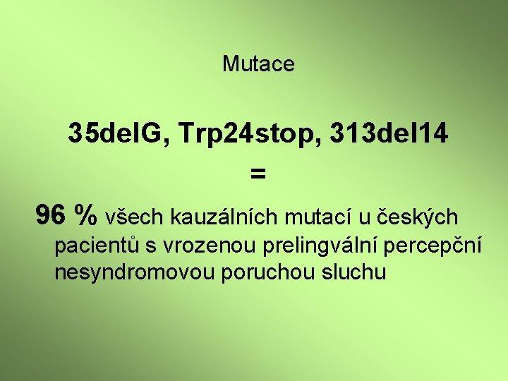 Mutace 35 del. G, Trp 24 stop, 313 del 14 = 96 % všech