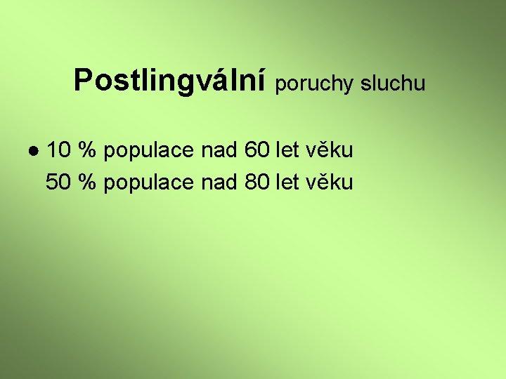 Postlingvální poruchy sluchu ● 10 % populace nad 60 let věku 50 % populace