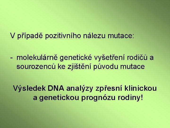 V případě pozitivního nálezu mutace: - molekulárně genetické vyšetření rodičů a sourozenců ke zjištění