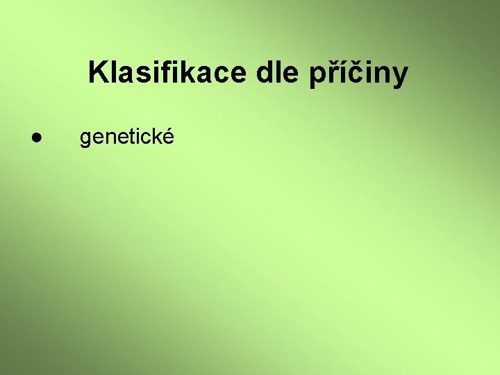 Klasifikace dle příčiny ● genetické