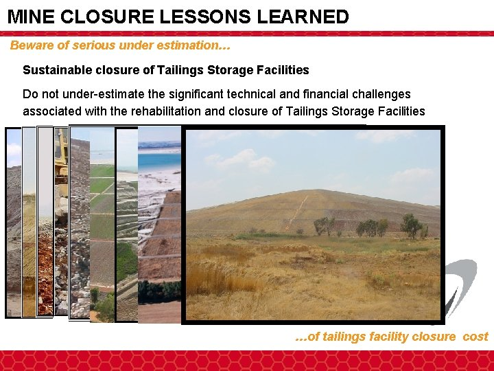 MINE CLOSURE LESSONS LEARNED Beware of serious under estimation… Sustainable closure of Tailings Storage