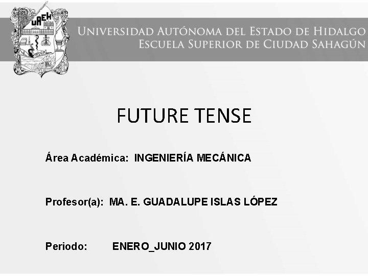 FUTURE TENSE Área Académica: INGENIERÍA MECÁNICA Profesor(a): MA. E. GUADALUPE ISLAS LÓPEZ Periodo: ENERO_JUNIO