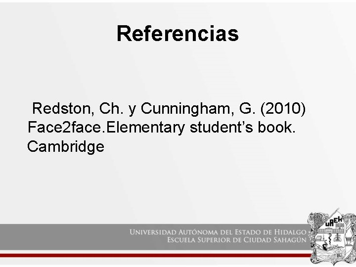 Referencias Redston, Ch. y Cunningham, G. (2010) Face 2 face. Elementary student's book. Cambridge