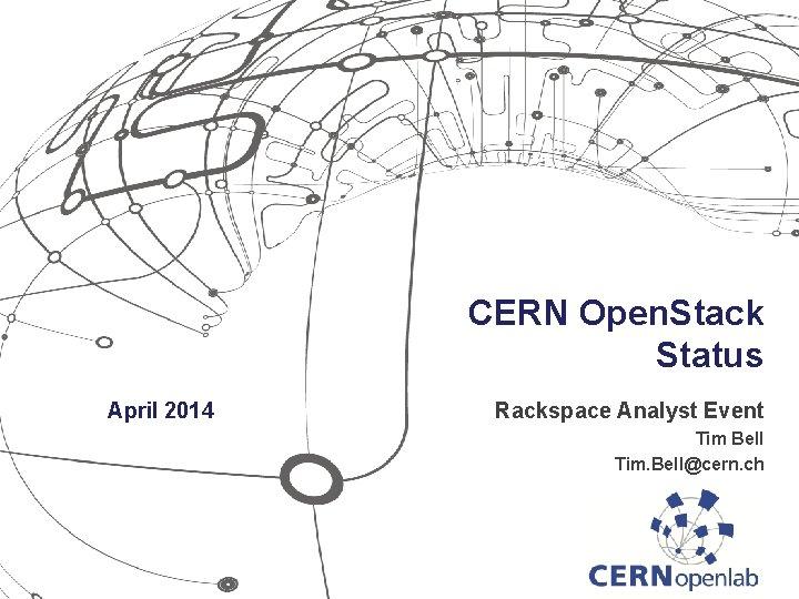 CERN Open. Stack Status April 2014 Rackspace Analyst Event Tim Bell Tim. Bell@cern. ch