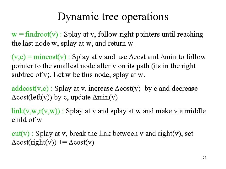 Dynamic tree operations w = findroot(v) : Splay at v, follow right pointers until