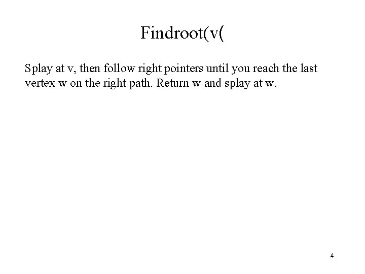 Findroot(v( Splay at v, then follow right pointers until you reach the last vertex