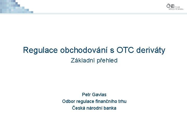 Regulace obchodování s OTC deriváty Základní přehled Petr Gavlas Odbor regulace finančního trhu Česká