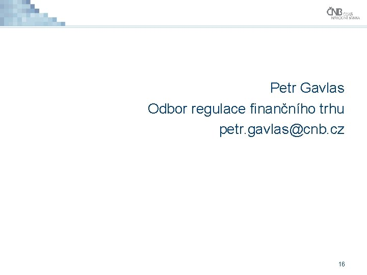 Petr Gavlas Odbor regulace finančního trhu petr. gavlas@cnb. cz 16